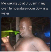 Water, Dank Memes, and Oven: Me waking up at 3:53am in my  oven temperature room downing  water