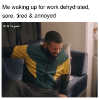 Memes, Mood, and Work: Me waking up for work dehydrated,  sore, tired & annoyed  IG: @thegainz Mood