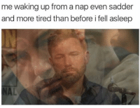 Memes, 🤖, and Nap: me waking up from a nap even sadder  and more tired than before i fell asleep Just take a new nap