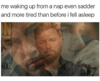 Memes, 🤖, and Nap: me waking up from a nap even sadder  and more tired than before i fell asleep YES.