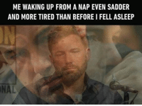 Memes, 🤖, and Nap: ME WAKING UP FROM A NAP EVEN SADDER  AND MORE TIRED THAN BEFORE I FELL ASLEEP  NAL Well I guess I should just keep napping then *sleeps entire life away* Follow @9gag @9gagmobile 9gag sleep relatable