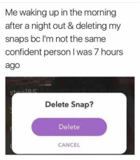 Dank, Relatable, and 🤖: Me waking up in the morning  after a night out & deleting my  snaps bc I'm not the same  confident person I was 7 hours  ago  Delete Snap?  Delete  CANCE Relatable