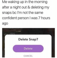Memes, 🤖, and Snap: Me waking up in the morning  after a night out & deleting my  snaps bc l'm not the same  confident person I was 7 hours  ago  Delete Snap?  Delete  CANCEL I be wild'n on the henny..😫😂😂 @memeplug.90