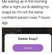 Girl Memes, Snap, and Person: Me waking up in the morning  after a night out & deleting my  snaps bc I'm not the same  confident person I was 7 hours  ago  IOR  Delete Snap?  Delete Me every Saturday morning