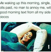 Me waking up this morning, single,  bills paid, no man to annoy me, wit  good morning text from all my side  DIeces Lol