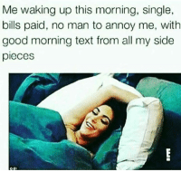 Me waking up this morning, single,  bills paid, no man to annoy me, with  good morning text from all my side  pieces 💯