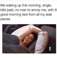Love, Memes, and Good Morning: Me waking up this morning, single,  bills paid, no man to annoy me, with 8  good morning text from all my side  pieces IT'S ALL LOVE