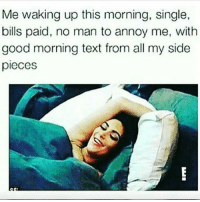 Memes, Good Morning, and Good: Me waking up this morning, single,  bills paid, no man to annoy me, with  good morning text from all my side  pieces 😊😊