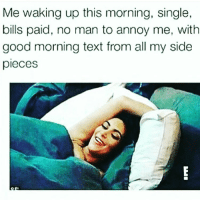 🙂: Me waking up this morning, single,  bills paid, no man to annoy me, with  good morning text from all my side  pieces 🙂