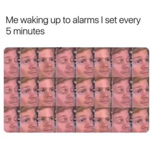Meirl: Me waking up to alarms I set every  5 minutes Meirl