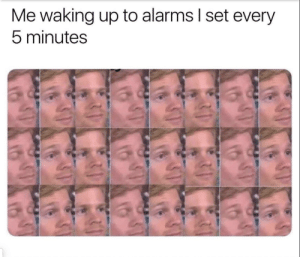 Every Morn: Me waking up to alarms I set every  5 minutes Every Morn