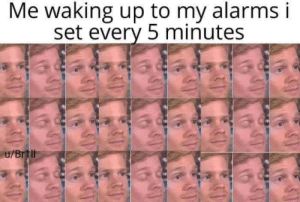 Every 5: Me waking up to my alarms i  set every 5 minutes  u/Brtll