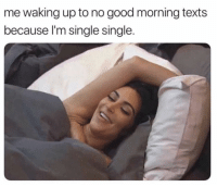 Funny, Good Morning, and Good: me waking up to no good morning texts  because l'm single single. Yup 😑