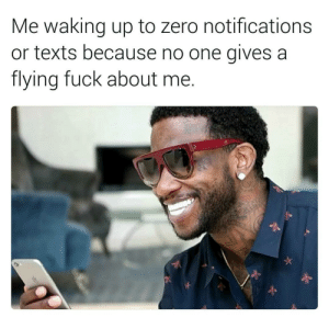flying fuck: Me waking up to zero notifications  or texts because no one gives a  flying fuck about me.