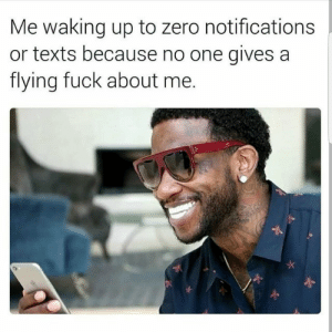 Beautiful, Dank, and Memes: Me waking up to zero notifications  or texts because no one gives a  flying fuck about me. What a beautiful day by Mr_Malvic MORE MEMES