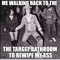 Target: ME WALKING BACK TOTHE  THE TARGET BATHROOM  TO REWIPE MY ASS