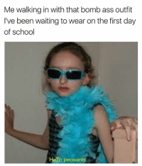 Ass, Flexing, and Funny: Me walking in with that bomb ass outfit  I've been waiting to wear on the first day  of school  Hello peasants First day flex....