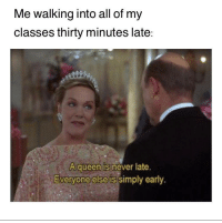 @studentlifeproblems: Me walking into all of my  classes thirty minutes late:  A queen is never late  Everyone else is simply early. @studentlifeproblems