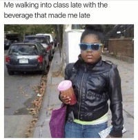 Memes, 🤖, and Class: Me walking into class late with the  beverage that made me late Follow @teamnobadtimes for great memes like this