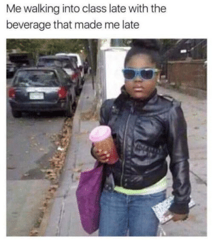Walking Into: Me walking into class late with the  beverage that made me late  A