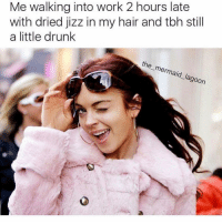 Drunk, Jizz, and Tbh: Me walking into work 2 hours late  with dried jizz in my hair and tbh still  a little drunk  the_mermaid_lagoon That's why they call it Sunday Funday... am i right? ( @the_mermaid_lagoon )