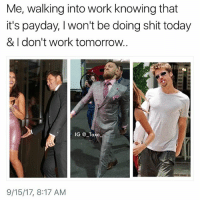 Tag someone with these feels.. @sourqueen1 is a must follow @sourqueen1 - - *follow @sourqueen1 - - funnymemes lol lmao bruh petty picoftheday funnyshit thestruggle truth hilarious savage 🙌🏽 kimkardashian drake dead dying funny rotfl savagery 😂 funnyAF InstaComedy ThugLife connormcgregor NotoriousMMA tgif friday happyfriday: Me, walking into work knowing that  it's payday, I won't be doing shit today  & I don't work tomorrow.  IG @ Taxo  9/15/17, 8:17 AM Tag someone with these feels.. @sourqueen1 is a must follow @sourqueen1 - - *follow @sourqueen1 - - funnymemes lol lmao bruh petty picoftheday funnyshit thestruggle truth hilarious savage 🙌🏽 kimkardashian drake dead dying funny rotfl savagery 😂 funnyAF InstaComedy ThugLife connormcgregor NotoriousMMA tgif friday happyfriday