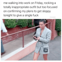 If this isn't me today idk what is.: me walking into work on Friday, rocking a  totally inappropriate outfit but too focused  on confirming my plans to get sloppy  tonight to give a single fuck  @thedailylit If this isn't me today idk what is.