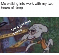 Memes, Work, and Sleep: Me walking into work with my two  hours of sleep  Let's get this  bread