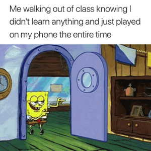 Phone, Time, and Class: Me walking out of class knowing l  didn't learn anything and just played  on my phone the entire time Accurate 😂