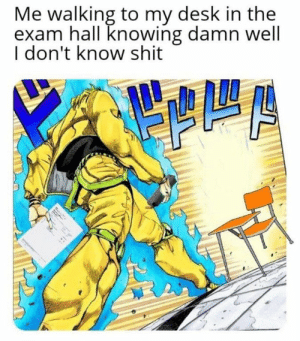 good luck everyone :) : Me walking to my desk in the  exam hall knowing damn well  I don't know shit good luck everyone :)