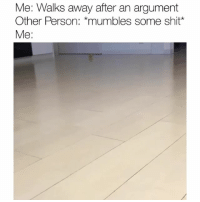 Funny, Shit, and Person: Me: Walks away after an argument  Other Person: *mumbles some shit*  Me: 😂😂😂