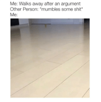 Shit, Tbh, and Girl Memes: Me: Walks away after an argument  Other Person: *mumbles some shit  Me: tbh