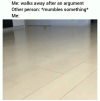 Be Like, Meme, and Memes: Me: walks away after an argument  Other person: *mumbles something*  Me: Twitter: BLB247 Snapchat : BELIKEBRO.COM belikebro sarcasm meme Follow @be.like.bro