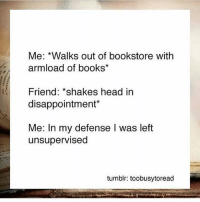 My sister and I did this the other day 😂 I love the bookstore -🌺: Me: *Walks out of bookstore with  armload of books  Friend: *shakes head in  disappointment*  Me: In my defense I was left  unsupervised  tumblr: toobusytoread My sister and I did this the other day 😂 I love the bookstore -🌺
