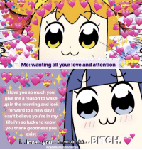 Bitch, Life, and Love: Me: wanting all your love and attention   i love you so much you  give me a reason to wake  up in the morning and look  forward to a new day i  can't believe you're in my  life i'm so lucky to know  you thank goodness you  exist  BITCH.  Ve  ob  @radwholesomememes <p>Pop Team Valentines</p>
