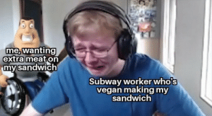 Eat flesh: me, wanting  extra meat on  my sandwich  Subway workerwho's  vegan making my  sandwich Eat flesh