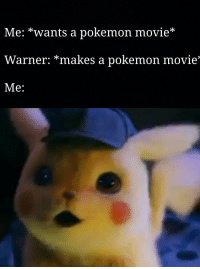Meme, Pikachu, and Pokemon: Me: *wants a pokemon movie*  Warner: *makes a pokemon movie*  Me: My GF is obsessed with that pikachu meme. Now she sent me this...