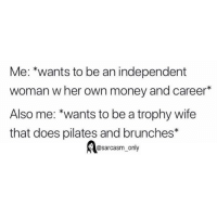 """Funny, Memes, and Money: Me: """"wants to be an independent  woman w her own money and career*  Also me: wants to be a trophy wife  that does pilates and brunches*  @sarcasm_only SarcasmOnly"""