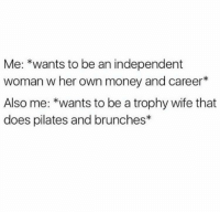 Memes, Money, and Wife: Me: *wants to be an independent  woman w her own money and career*  Also me: *wants to be a trophy wife that  does pilates and brunches* Can I be both tho?? 😩😭