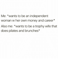 Why not both right @thebasicbitchlife 😅😅: Me: *wants to be an independent  woman w her own money and career*  Also me: *wants to be a trophy wife that  does pilates and brunches* Why not both right @thebasicbitchlife 😅😅