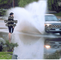 Time, Spoon, and Fuckin: me  washing  dishes  0  a spoon Every. Fuckin. Time.