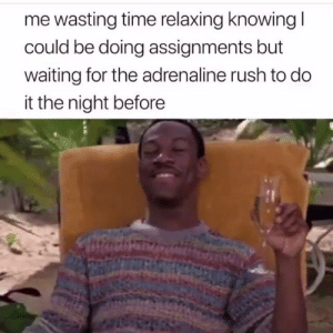 Tumblr, Http, and Rush: me wasting time relaxing knowingl  could be doing assignments but  waiting for the adrenaline rush to do  it the night before Follow us @studentlifeproblems​