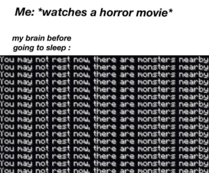 Brain, Movie, and Watches: Me: *watches a horror movie*  my brain before  going to sleep  You may not rest nou, there are monsters nearby  You may not rest nou, there are nonsters nearby  You may not rest nou, there are monsters nearby  You may not rest nou, there are monsters nearby  You may not rest nou, there are nonsters nearby  You may not rest nou, there are monsters nearby  You may not rest nou, there are nonsters nearby  You may not rest nou, there are monsters nearby  You may not rest nou, there are nonsters nearby  You may not rest nou, there are monsters nearby  You may not rest nou, there are monsters nearby  You may not rest nou, there are monsters nearby  You may not rest nou there are Nonsters nearby  You may not rest nou, there are monsters nearby  You may not rest nou, there are monsters nearby  You may not rest now, there are monsters nearby Me_irl