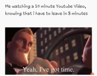 Memes, Too Much, and Yeah: Me watching a 10 minute Youtube Video,  knowing that i have to leave in 8 minutes  Yeah, I've got time. I do this too much via /r/memes https://ift.tt/2SERHcP