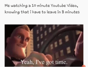 Dank, Memes, and Target: Me watching a 10 minute Youtube Video,  knowing that i have to leave in 8 minutes  Yeah, I've got time. I do this too much by This_Is_epic_ MORE MEMES