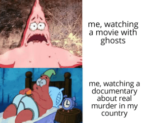 It do be like that: me, watching  a movie with  ghosts  me, watching a  documentary  about real  murder in my  country It do be like that