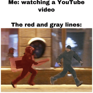 Run *bass drop*: Me: watching a YouTube  video  The red and gray lines: Run *bass drop*