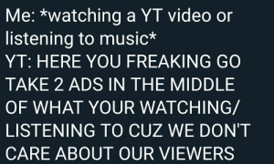 Music, The Middle, and Video: Me: *watching a YT video or  listening to music*  YT: HERE YOU FREAKING GO  TAKE 2 ADS IN THE MIDDLE  OF WHAT YOUR WATCHING/  LISTENING TO CUZ WE DON'T  CARE ABOUT OUR VIEWERS Me irl