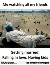 <p>Funny pictures collection  Your daily dose of LOL  PMSLweb </p>: Me watching all my friends  Getting married,  Falling in love, Having kids  The htemet Scavengars <p>Funny pictures collection  Your daily dose of LOL  PMSLweb </p>