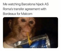 Nothing better than a little transfer window drama: Me watching Barcelona hijack AS  Roma's transfer agreement with  Bordeaux for Malcom Nothing better than a little transfer window drama